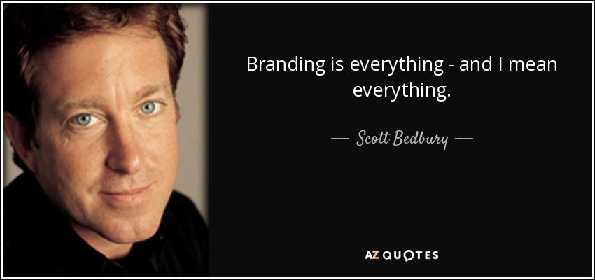 Branding is everything - and I mean everything. - Scott Bedbury