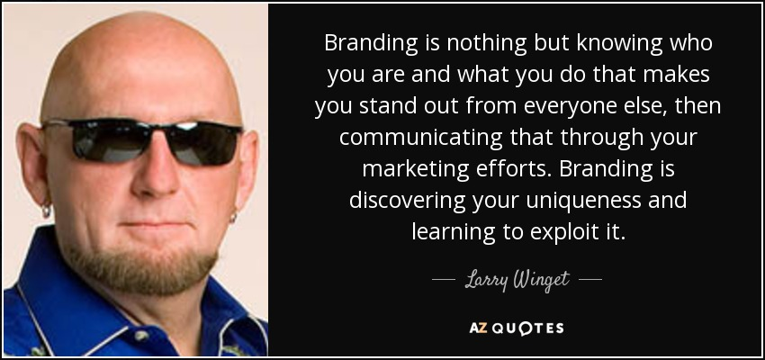 Branding is nothing but knowing who you are and what you do that makes you stand out from everyone else, then communicating that through your marketing efforts. Branding is discovering your uniqueness and learning to exploit it. - Larry Winget