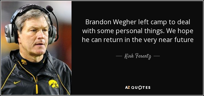 Brandon Wegher left camp to deal with some personal things. We hope he can return in the very near future - Kirk Ferentz
