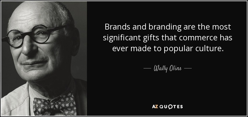 Brands and branding are the most significant gifts that commerce has ever made to popular culture. - Wally Olins