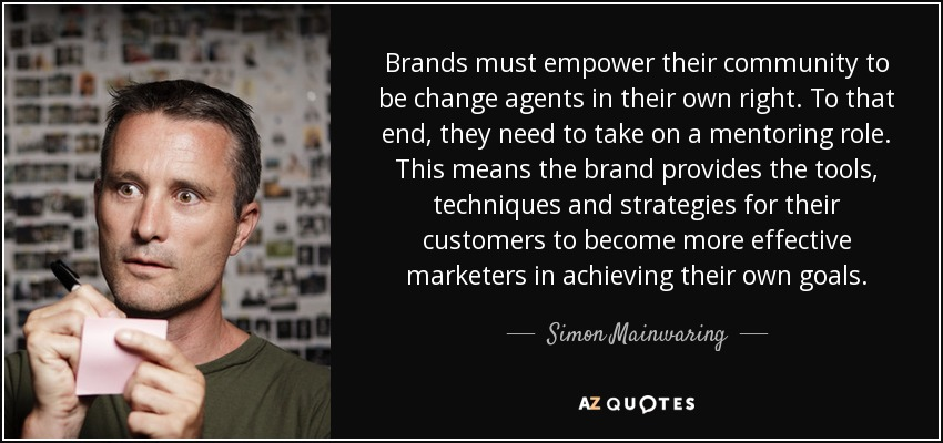 Brands must empower their community to be change agents in their own right. To that end, they need to take on a mentoring role. This means the brand provides the tools, techniques and strategies for their customers to become more effective marketers in achieving their own goals. - Simon Mainwaring