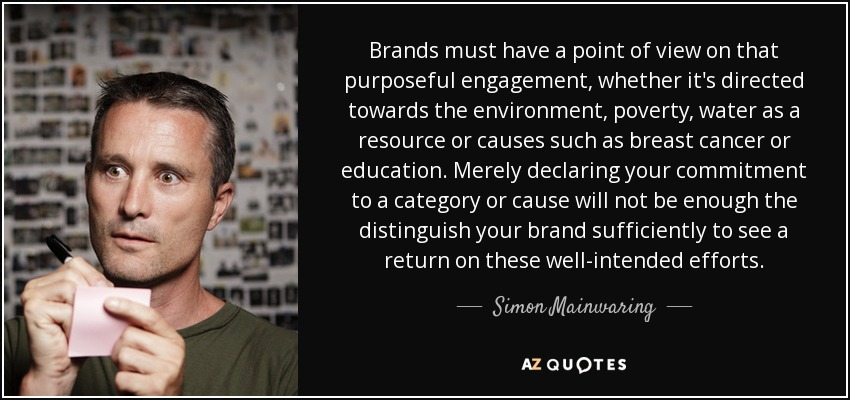 Brands must have a point of view on that purposeful engagement, whether it's directed towards the environment, poverty, water as a resource or causes such as breast cancer or education. Merely declaring your commitment to a category or cause will not be enough the distinguish your brand sufficiently to see a return on these well-intended efforts. - Simon Mainwaring