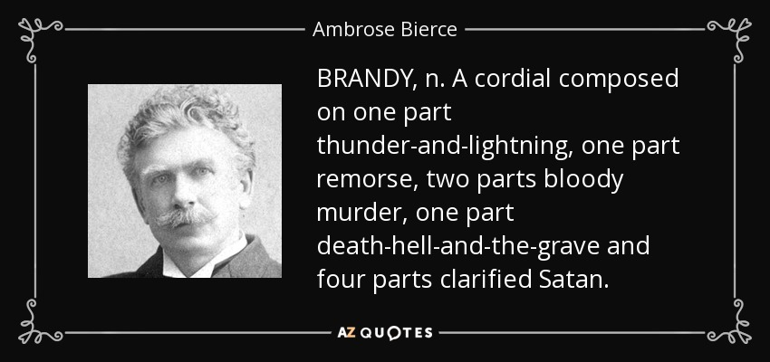 BRANDY, n. A cordial composed on one part thunder-and-lightning, one part remorse, two parts bloody murder, one part death-hell-and-the-grave and four parts clarified Satan. - Ambrose Bierce