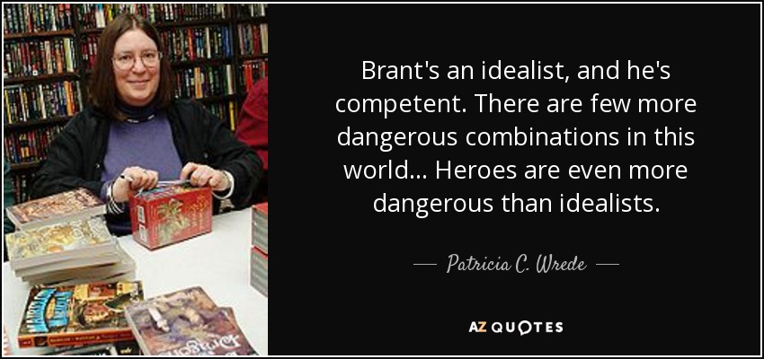Brant's an idealist, and he's competent. There are few more dangerous combinations in this world... Heroes are even more dangerous than idealists. - Patricia C. Wrede