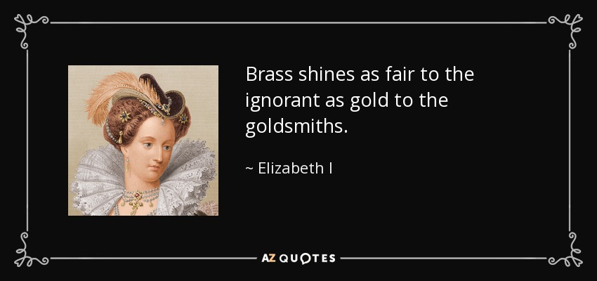 Brass shines as fair to the ignorant as gold to the goldsmiths. - Elizabeth I