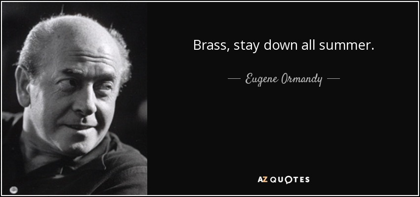 Brass, stay down all summer. - Eugene Ormandy