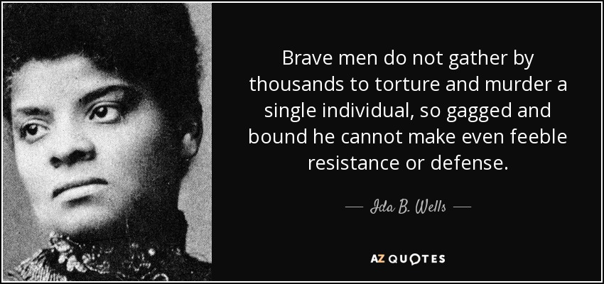 Brave men do not gather by thousands to torture and murder a single individual, so gagged and bound he cannot make even feeble resistance or defense. - Ida B. Wells