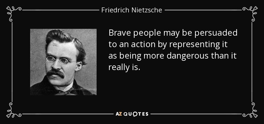 Brave people may be persuaded to an action by representing it as being more dangerous than it really is. - Friedrich Nietzsche