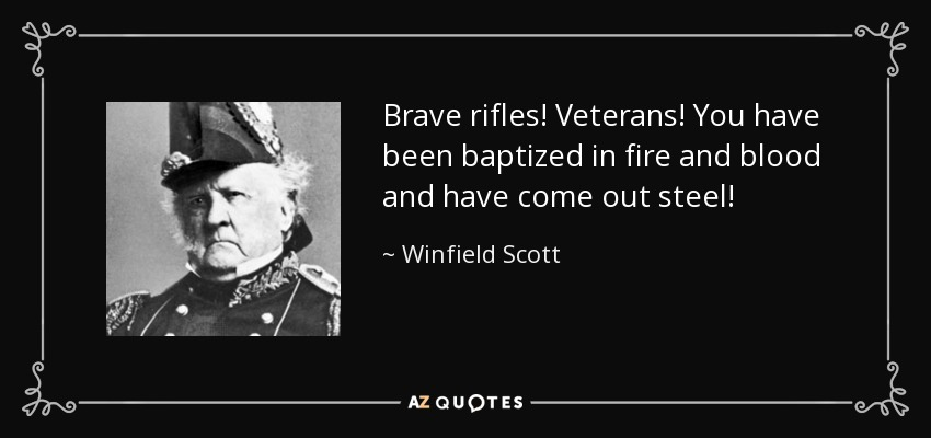 Brave rifles! Veterans! You have been baptized in fire and blood and have come out steel! - Winfield Scott