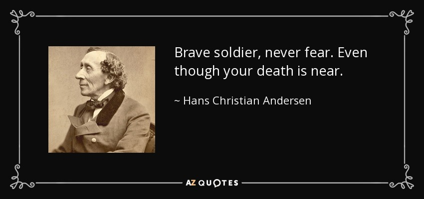 Brave soldier, never fear. Even though your death is near. - Hans Christian Andersen