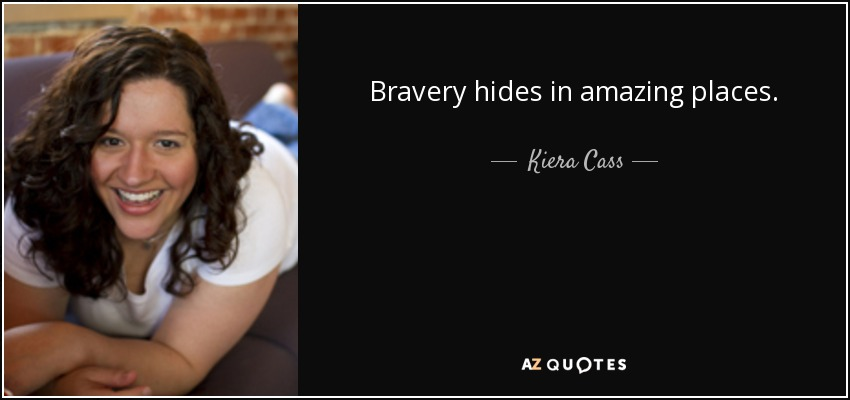 Bravery hides in amazing places. - Kiera Cass