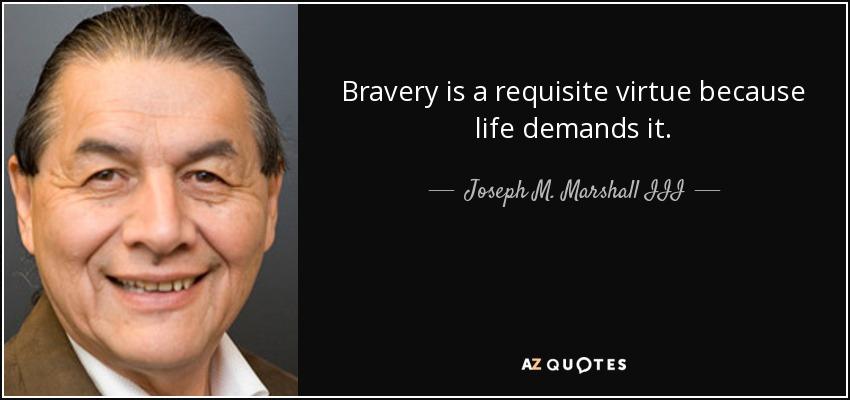 Bravery is a requisite virtue because life demands it. - Joseph M. Marshall III