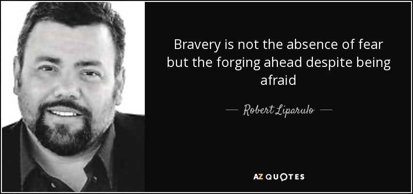 Bravery is not the absence of fear but the forging ahead despite being afraid - Robert Liparulo