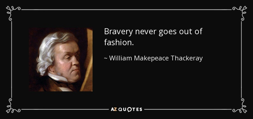 Bravery never goes out of fashion. - William Makepeace Thackeray