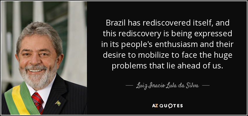 Brazil has rediscovered itself, and this rediscovery is being expressed in its people's enthusiasm and their desire to mobilize to face the huge problems that lie ahead of us. - Luiz Inacio Lula da Silva