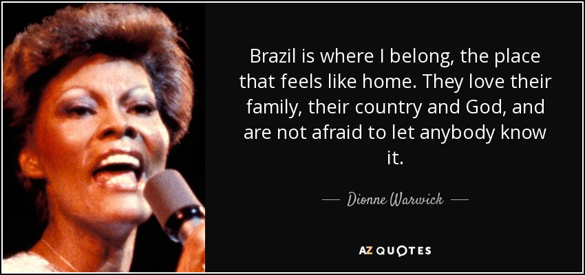 Brazil is where I belong, the place that feels like home. They love their family, their country and God, and are not afraid to let anybody know it. - Dionne Warwick