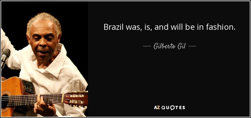 Brazil was, is, and will be in fashion. - Gilberto Gil