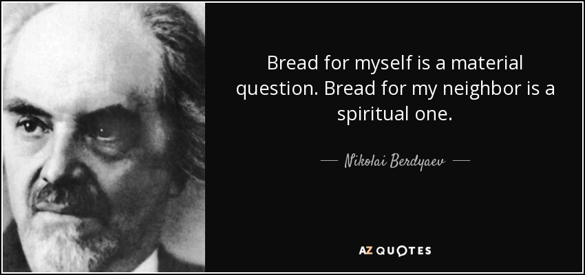 Bread for myself is a material question. Bread for my neighbor is a spiritual one. - Nikolai Berdyaev