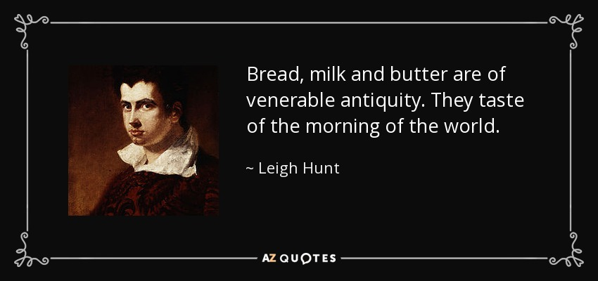 Bread, milk and butter are of venerable antiquity. They taste of the morning of the world. - Leigh Hunt