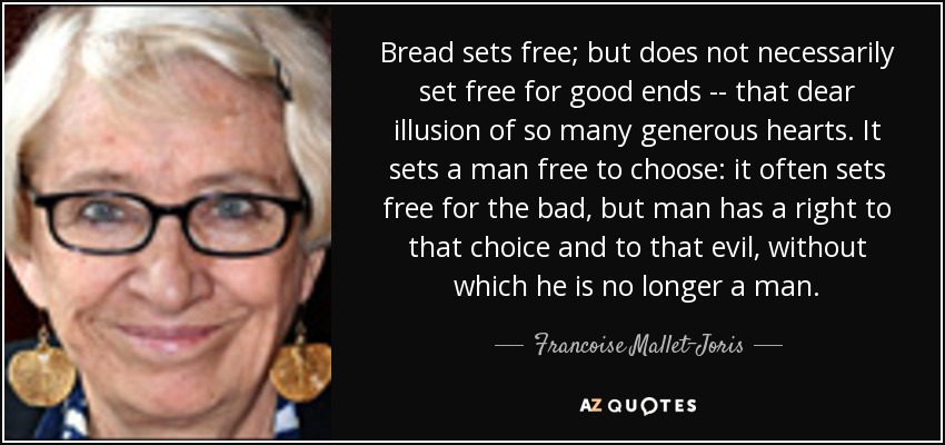Bread sets free; but does not necessarily set free for good ends -- that dear illusion of so many generous hearts. It sets a man free to choose: it often sets free for the bad, but man has a right to that choice and to that evil, without which he is no longer a man. - Francoise Mallet-Joris
