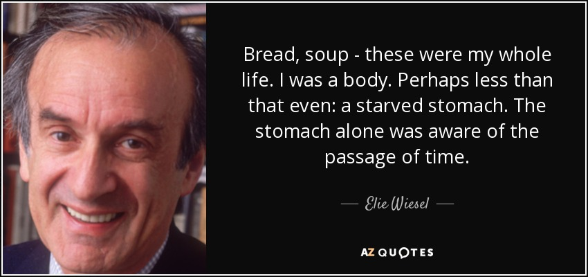 Bread, soup - these were my whole life. I was a body. Perhaps less than that even: a starved stomach. The stomach alone was aware of the passage of time. - Elie Wiesel