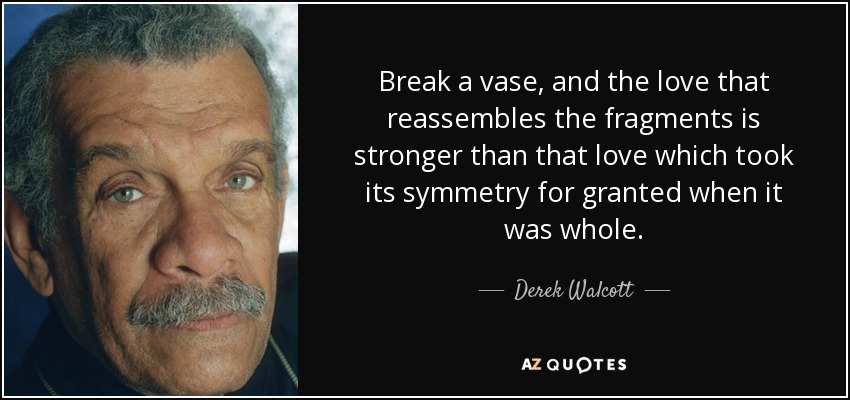 Break a vase, and the love that reassembles the fragments is stronger than that love which took its symmetry for granted when it was whole. - Derek Walcott