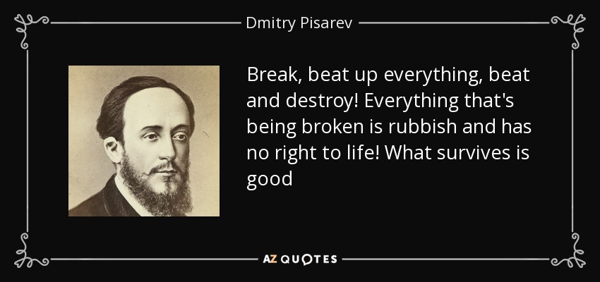 Break, beat up everything, beat and destroy! Everything that's being broken is rubbish and has no right to life! What survives is good - Dmitry Pisarev