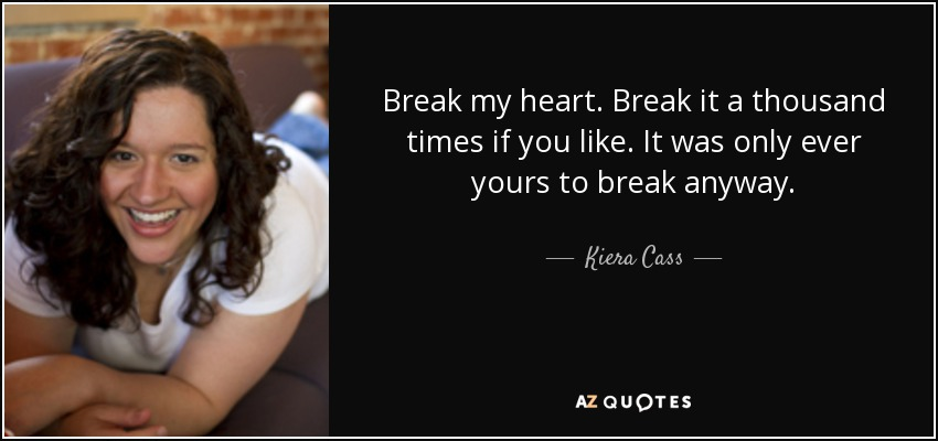 Break my heart. Break it a thousand times if you like. It was only ever yours to break anyway. - Kiera Cass