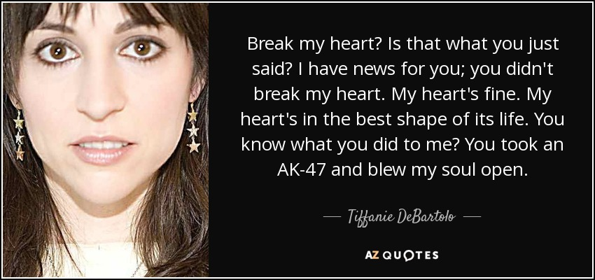 Break my heart? Is that what you just said? I have news for you; you didn't break my heart. My heart's fine. My heart's in the best shape of its life. You know what you did to me? You took an AK-47 and blew my soul open. - Tiffanie DeBartolo