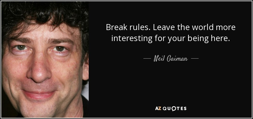 Break rules. Leave the world more interesting for your being here. - Neil Gaiman