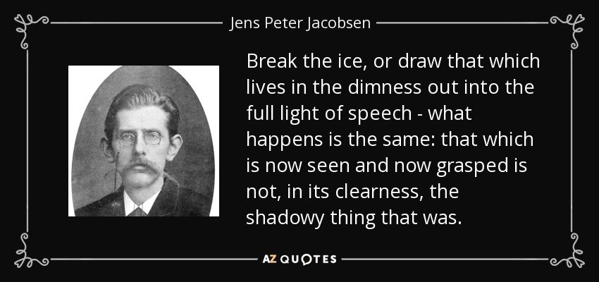 Break the ice, or draw that which lives in the dimness out into the full light of speech - what happens is the same: that which is now seen and now grasped is not, in its clearness, the shadowy thing that was. - Jens Peter Jacobsen
