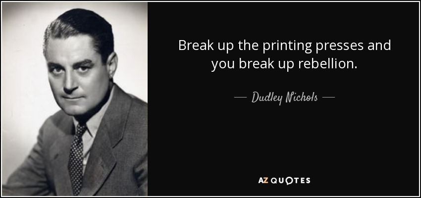 Break up the printing presses and you break up rebellion. - Dudley Nichols