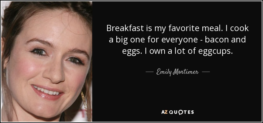 Breakfast is my favorite meal. I cook a big one for everyone - bacon and eggs. I own a lot of eggcups. - Emily Mortimer
