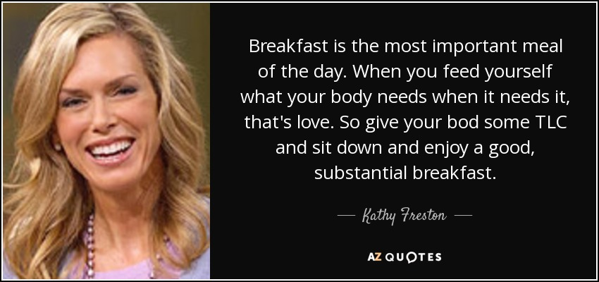 Breakfast is the most important meal of the day. When you feed yourself what your body needs when it needs it, that's love. So give your bod some TLC and sit down and enjoy a good, substantial breakfast. - Kathy Freston