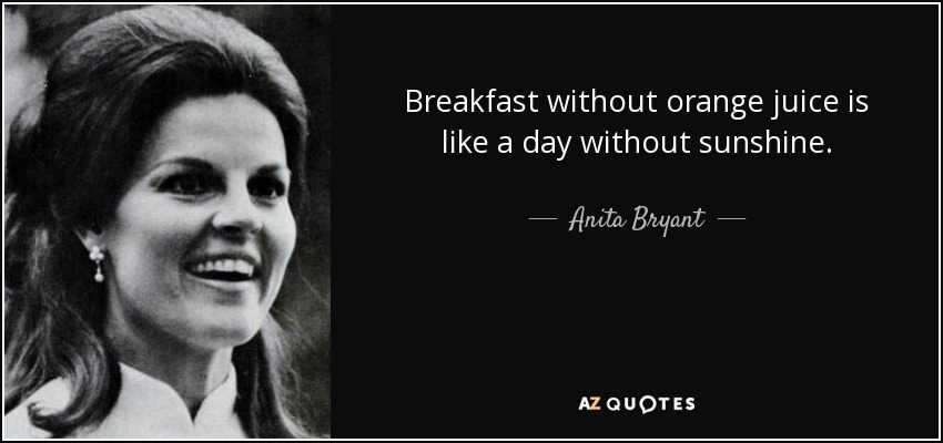 Breakfast without orange juice is like a day without sunshine. - Anita Bryant