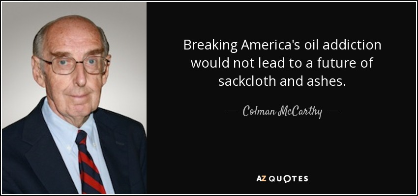 Breaking America's oil addiction would not lead to a future of sackcloth and ashes. - Colman McCarthy