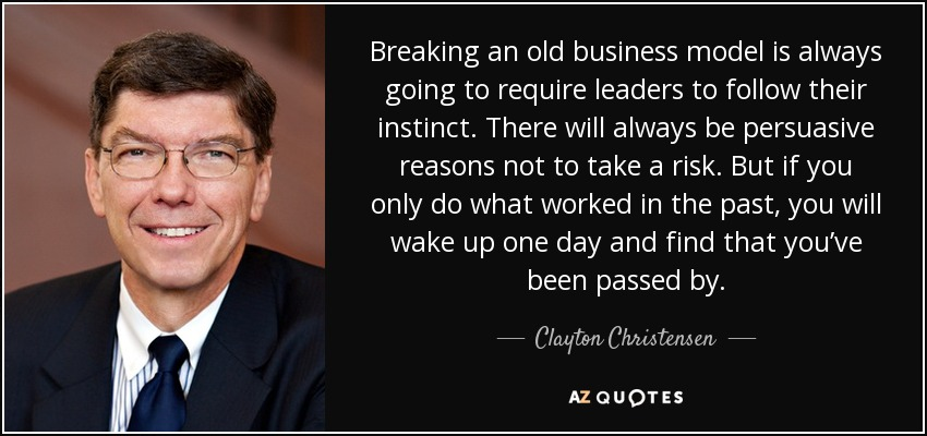 Breaking an old business model is always going to require leaders to follow their instinct. There will always be persuasive reasons not to take a risk. But if you only do what worked in the past, you will wake up one day and find that you've been passed by. - Clayton Christensen