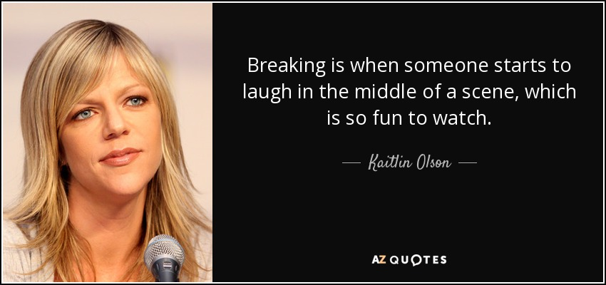 Breaking is when someone starts to laugh in the middle of a scene, which is so fun to watch. - Kaitlin Olson