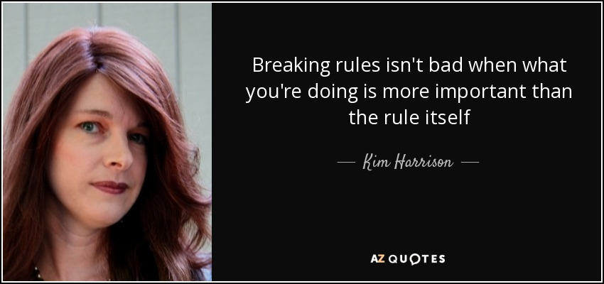Breaking rules isn't bad when what you're doing is more important than the rule itself - Kim Harrison