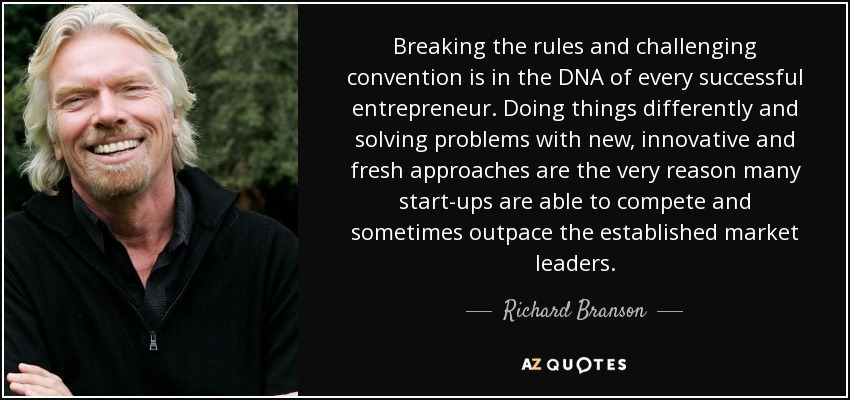 Breaking the rules and challenging convention is in the DNA of every successful entrepreneur. Doing things differently and solving problems with new, innovative and fresh approaches are the very reason many start-ups are able to compete and sometimes outpace the established market leaders. - Richard Branson