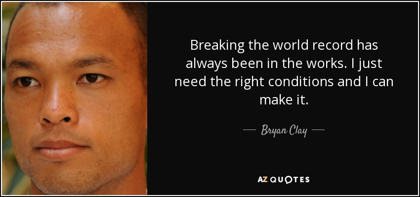 Breaking the world record has always been in the works. I just need the right conditions and I can make it. - Bryan Clay