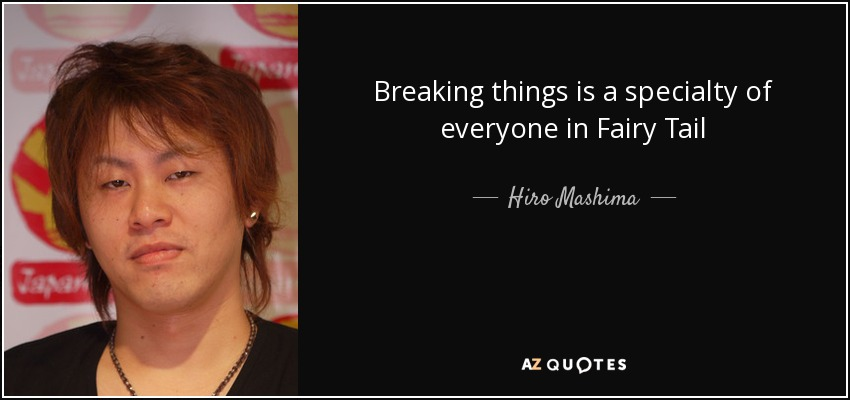 Breaking things is a specialty of everyone in Fairy Tail - Hiro Mashima