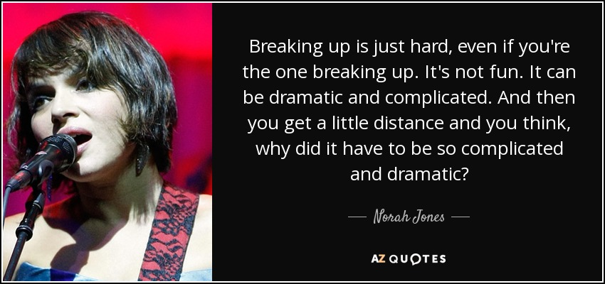 Breaking up is just hard, even if you're the one breaking up. It's not fun. It can be dramatic and complicated. And then you get a little distance and you think, why did it have to be so complicated and dramatic? - Norah Jones