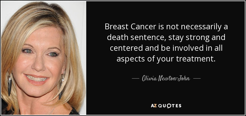 Breast Cancer is not necessarily a death sentence, stay strong and centered and be involved in all aspects of your treatment. - Olivia Newton-John