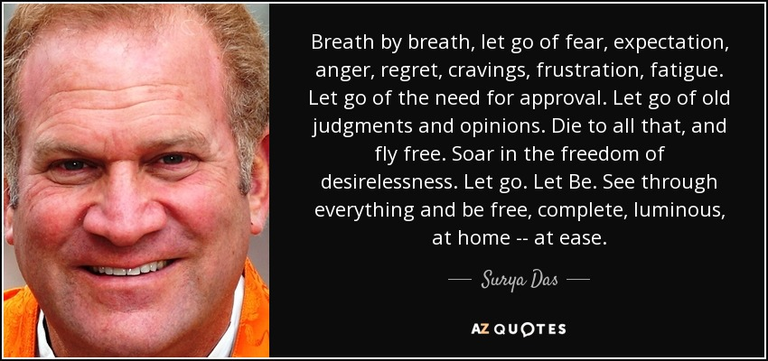 Breath by breath, let go of fear, expectation, anger, regret, cravings, frustration, fatigue. Let go of the need for approval. Let go of old judgments and opinions. Die to all that, and fly free. Soar in the freedom of desirelessness. Let go. Let Be. See through everything and be free, complete, luminous, at home -- at ease. - Surya Das
