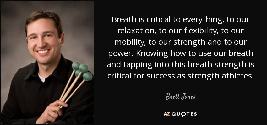 Breath is critical to everything, to our relaxation, to our flexibility, to our mobility, to our strength and to our power. Knowing how to use our breath and tapping into this breath strength is critical for success as strength athletes. - Brett Jones
