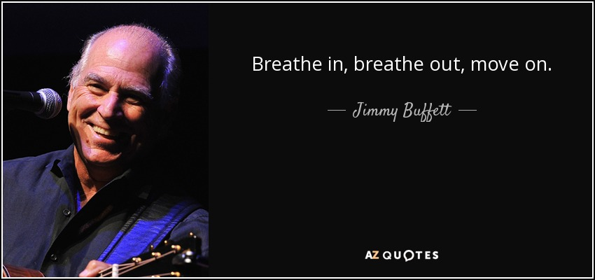 Breathe in, breathe out, move on... - Jimmy Buffett