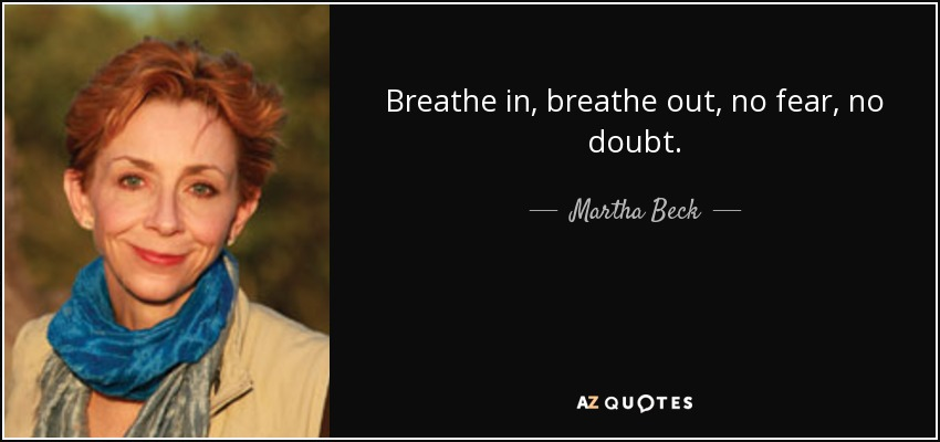 Breathe in, breathe out, no fear, no doubt. - Martha Beck