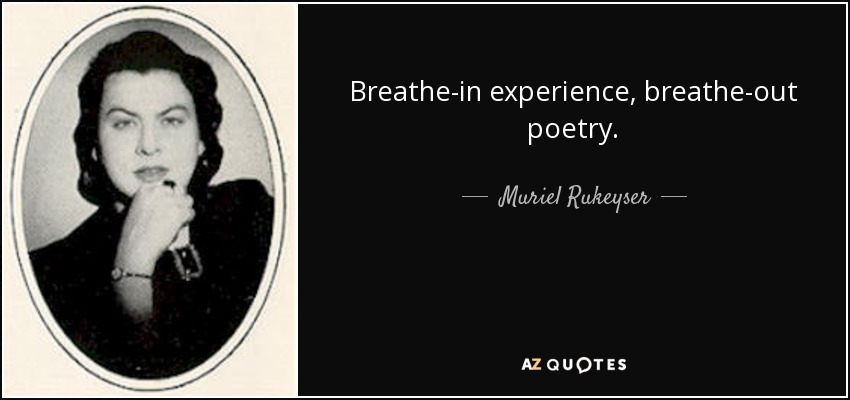 Breathe-in experience, breathe-out poetry. - Muriel Rukeyser
