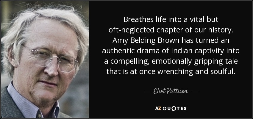 Breathes life into a vital but oft-neglected chapter of our history. Amy Belding Brown has turned an authentic drama of Indian captivity into a compelling, emotionally gripping tale that is at once wrenching and soulful. - Eliot Pattison
